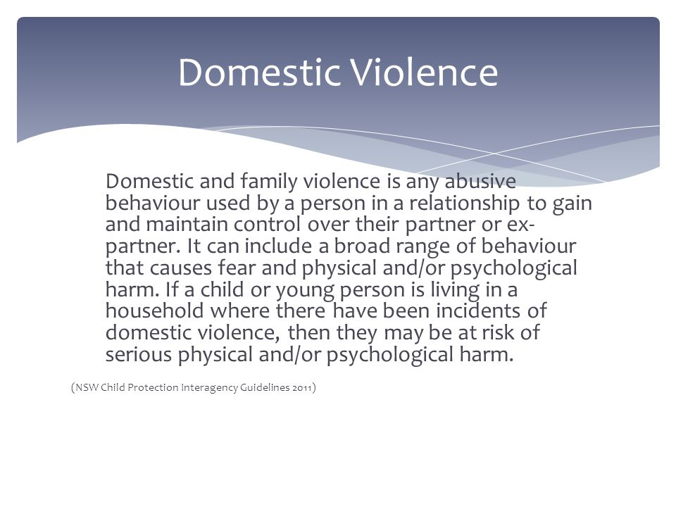Domestic and family violence is any abusive behaviour used by a person in a relationship to gain and maintain control over their partner or ex- partne