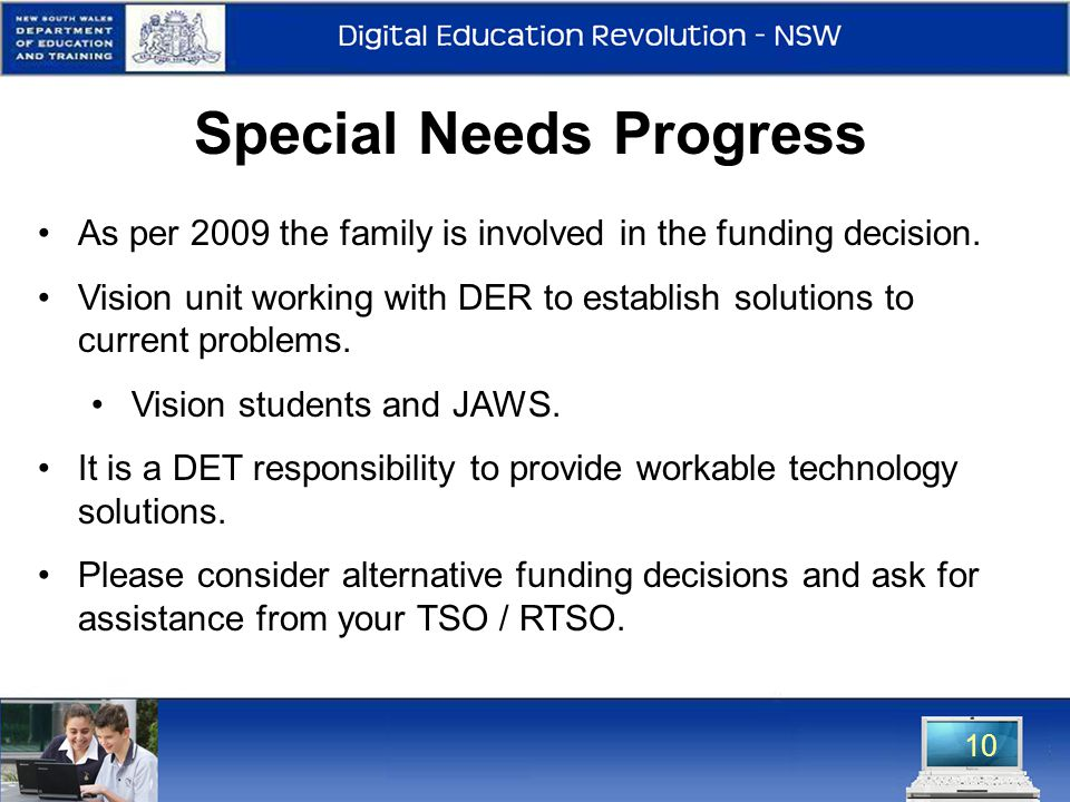 10 Special Needs Progress As per 2009 the family is involved in the funding decision. Vision unit working with DER to establish solutions to current p