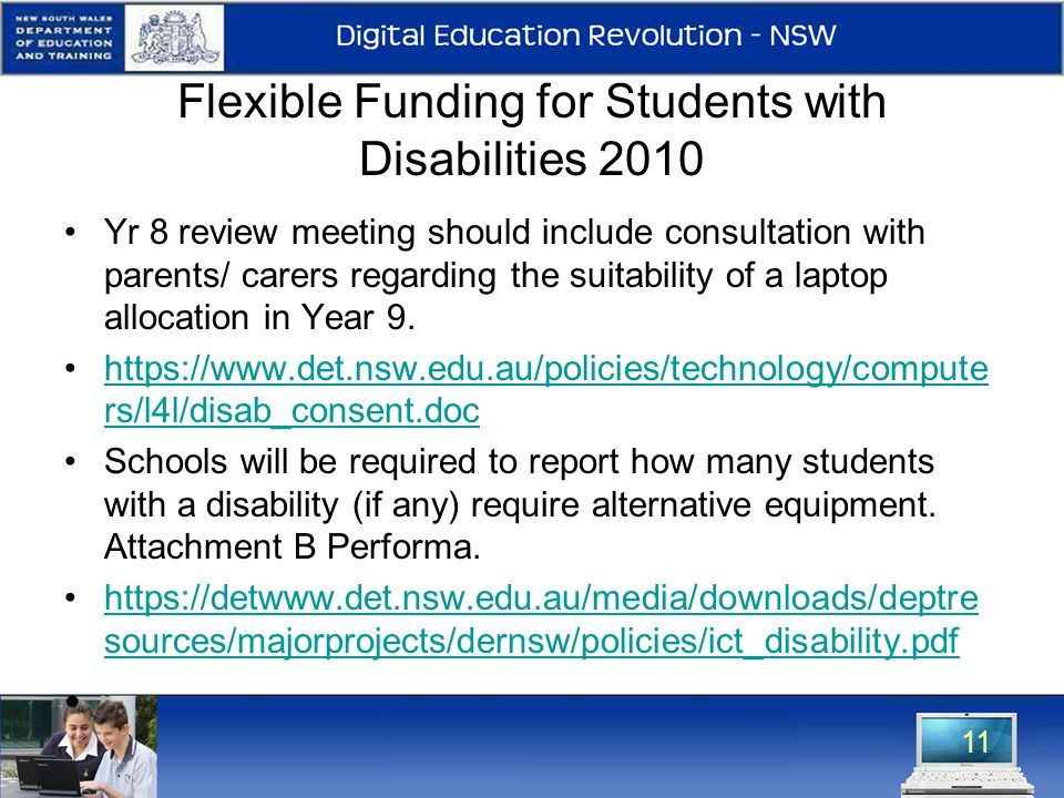 Flexible Funding for Students with Disabilities 2010 Yr 8 review meeting should include consultation with parents/ carers regarding the suitability of a laptop allocation in Year 9.