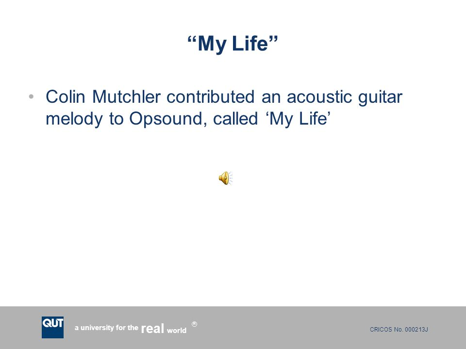 "CRICOS No. 000213J a university for the world real R ""My Life"" Colin Mutchler contributed an acoustic guitar melody to Opsound, called 'My Life'"