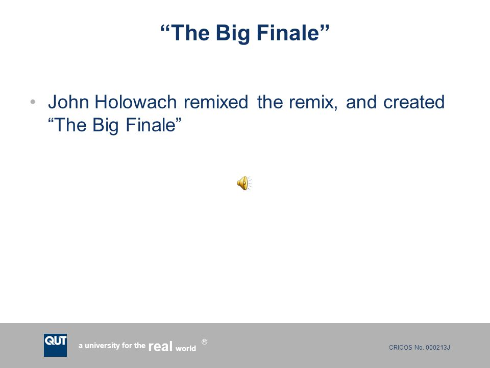 "CRICOS No. 000213J a university for the world real R ""The Big Finale"" John Holowach remixed the remix, and created ""The Big Finale"""