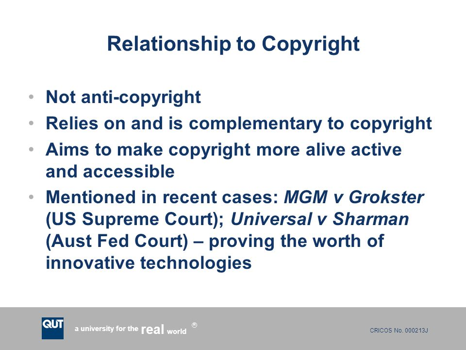 CRICOS No. 000213J a university for the world real R Relationship to Copyright Not anti-copyright Relies on and is complementary to copyright Aims to