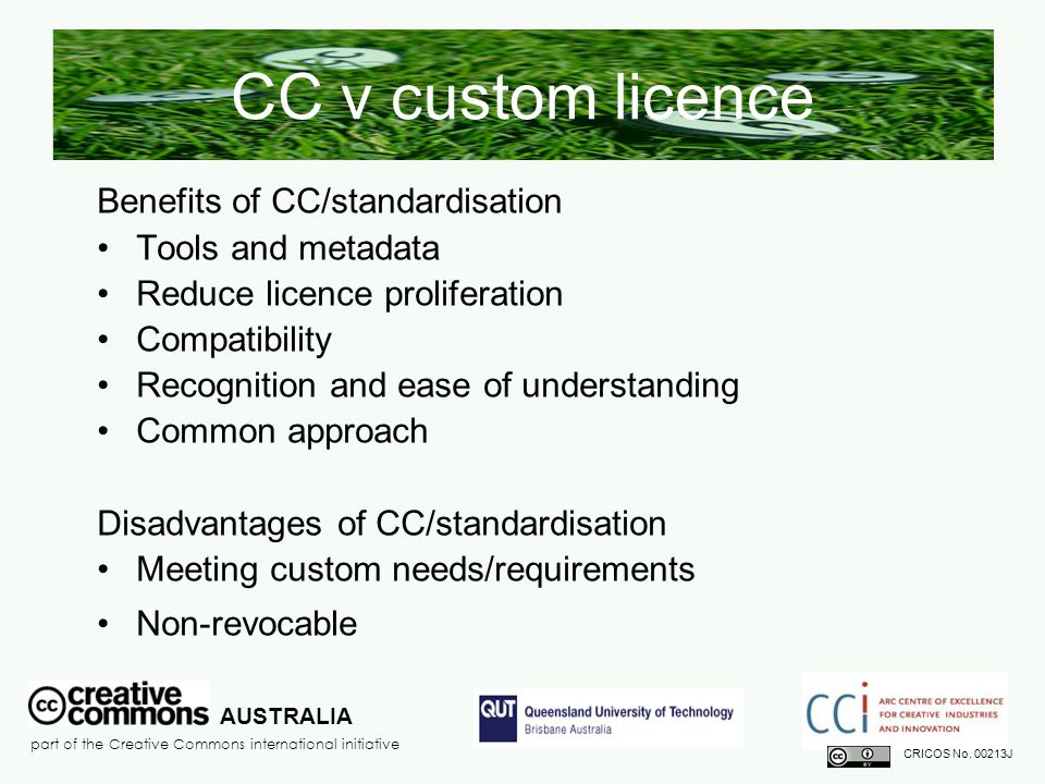 CC v custom licence Benefits of CC/standardisation Tools and metadata Reduce licence proliferation Compatibility Recognition and ease of understanding Common approach Disadvantages of CC/standardisation Meeting custom needs/requirements Non-revocable AUSTRALIA part of the Creative Commons international initiative CRICOS No.