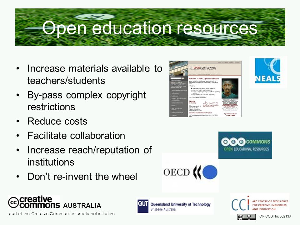 Open education resources Increase materials available to teachers/students By-pass complex copyright restrictions Reduce costs Facilitate collaboration Increase reach/reputation of institutions Don't re-invent the wheel AUSTRALIA part of the Creative Commons international initiative CRICOS No.