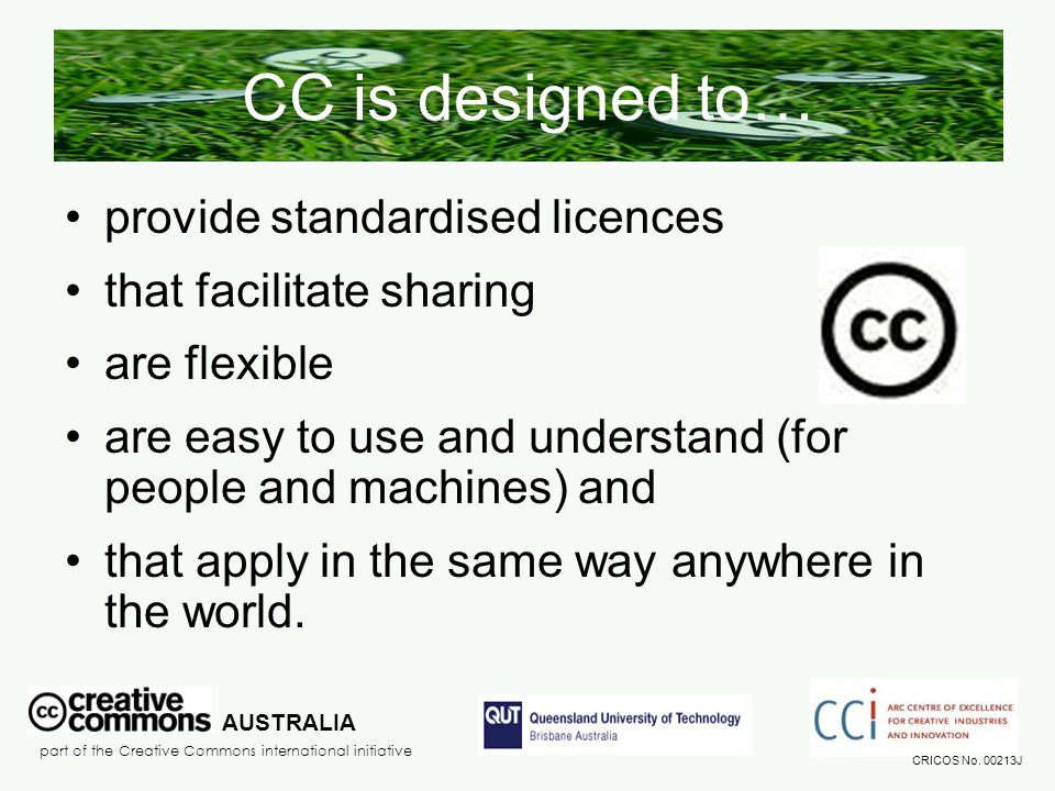 CC is designed to… provide standardised licences that facilitate sharing are flexible are easy to use and understand (for people and machines) and that apply in the same way anywhere in the world.