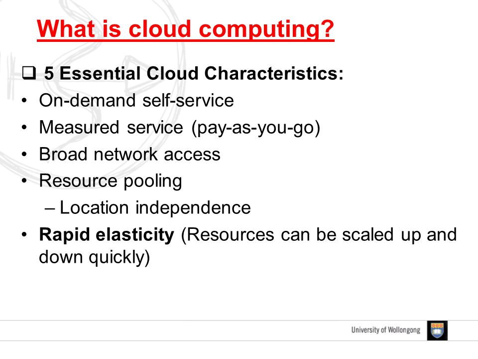  5 Essential Cloud Characteristics: On-demand self-service Measured service (pay-as-you-go) Broad network access Resource pooling –Location independe