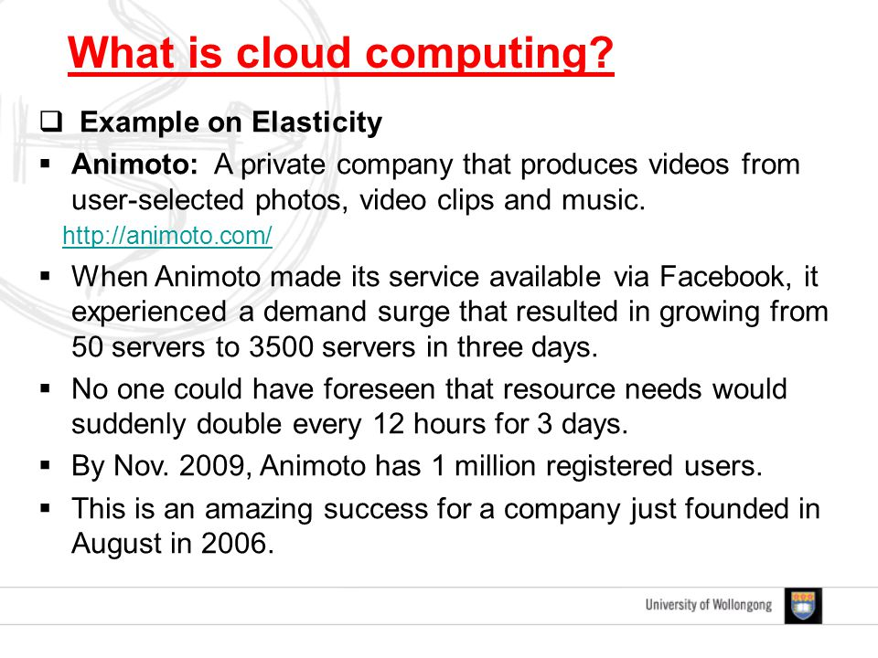  Example on Elasticity  Animoto: A private company that produces videos from user-selected photos, video clips and music. http://animoto.com/  When