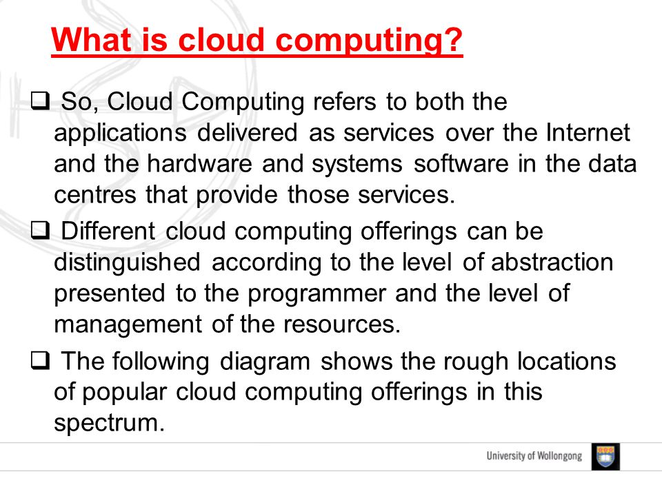  So, Cloud Computing refers to both the applications delivered as services over the Internet and the hardware and systems software in the data centres that provide those services.