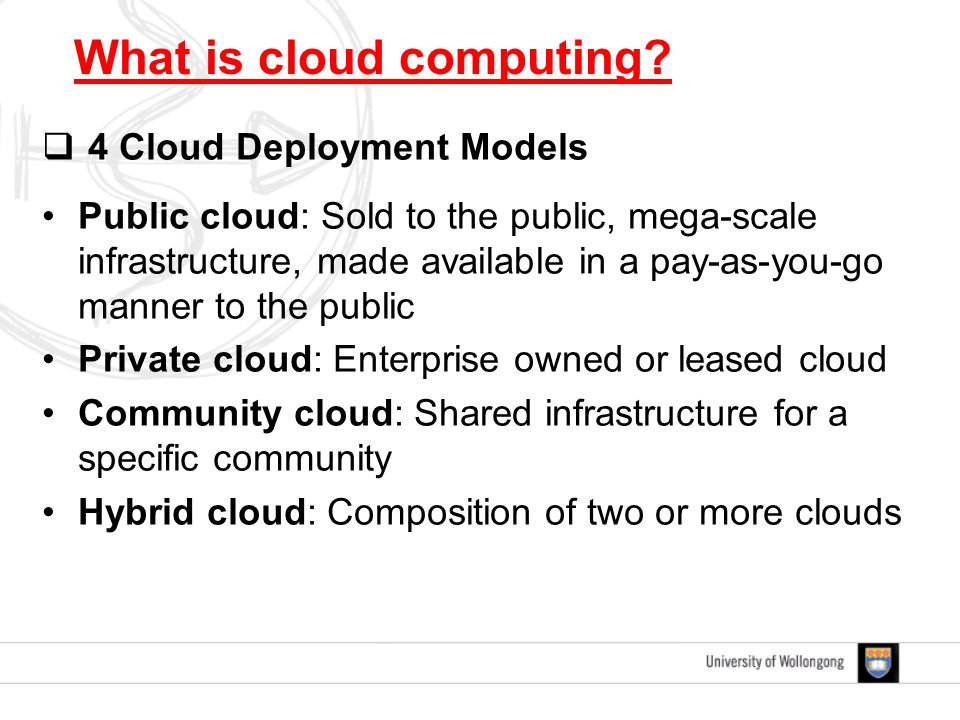  4 Cloud Deployment Models Public cloud: Sold to the public, mega-scale infrastructure, made available in a pay-as-you-go manner to the public Privat