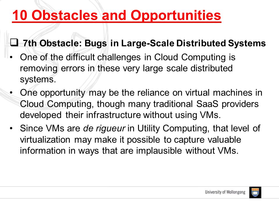  7th Obstacle: Bugs in Large-Scale Distributed Systems One of the difficult challenges in Cloud Computing is removing errors in these very large scale distributed systems.
