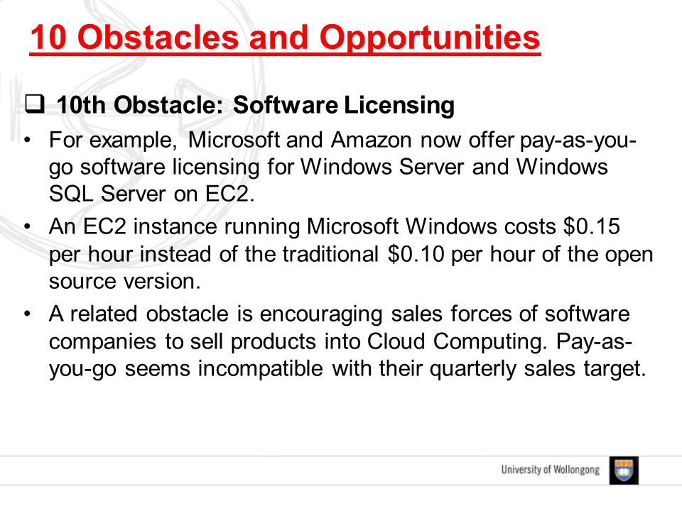  10th Obstacle: Software Licensing For example, Microsoft and Amazon now offer pay-as-you- go software licensing for Windows Server and Windows SQL Server on EC2.