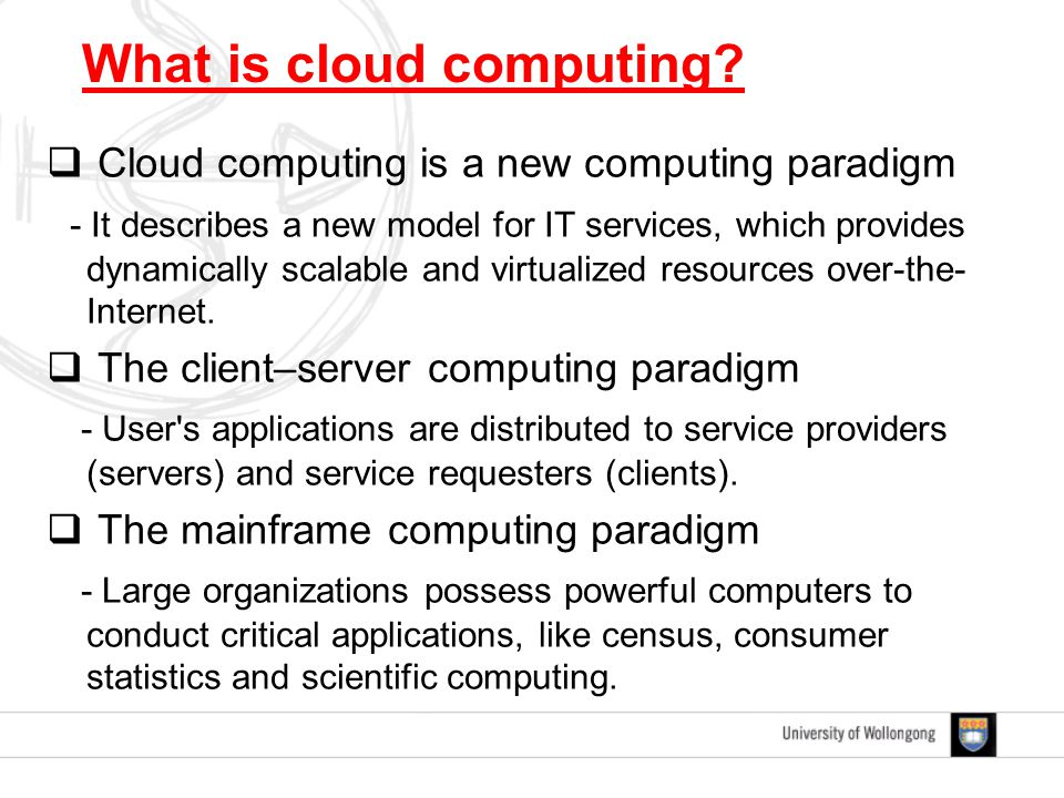  Cloud computing is a new computing paradigm - It describes a new model for IT services, which provides dynamically scalable and virtualized resources over-the- Internet.