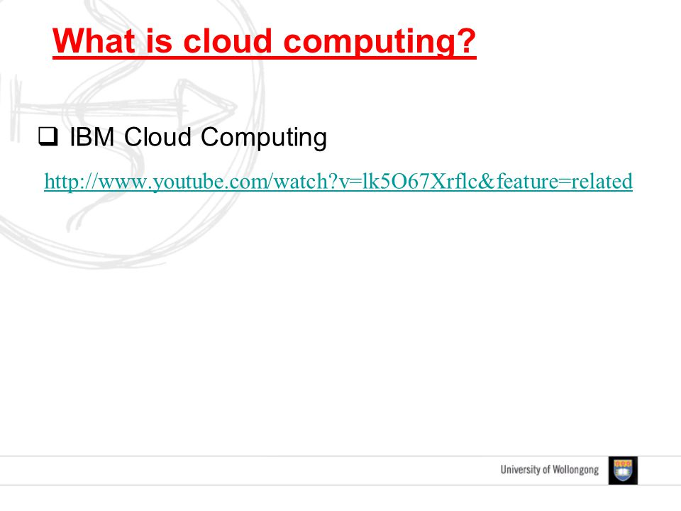  IBM Cloud Computing http://www.youtube.com/watch?v=lk5O67Xrflc&feature=related What is cloud computing?