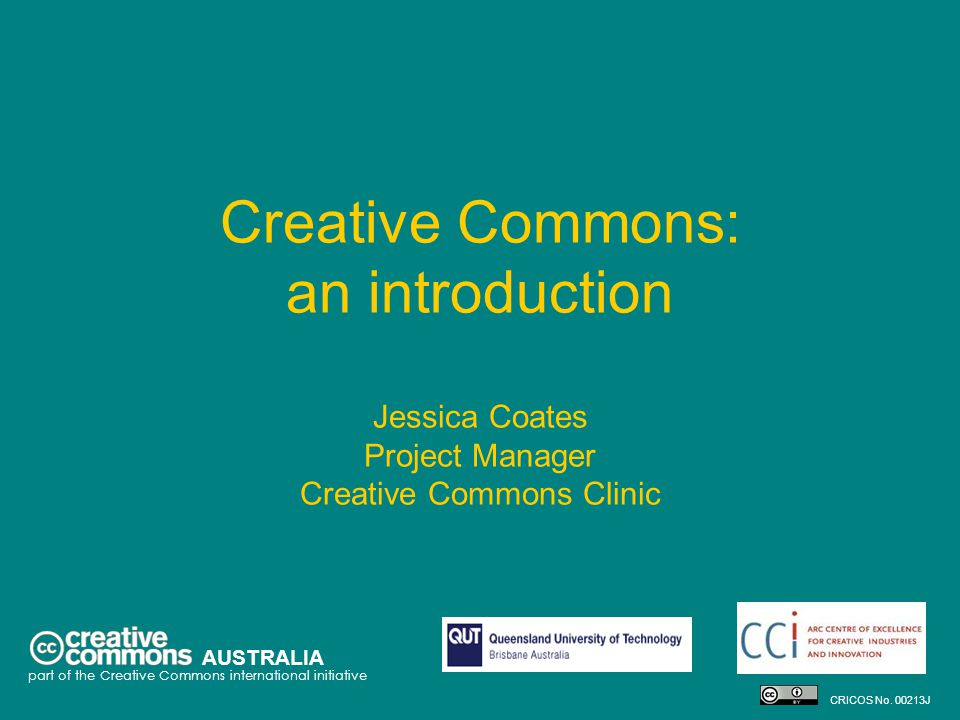 Creative Commons: an introduction Jessica Coates Project Manager Creative Commons Clinic AUSTRALIA part of the Creative Commons international initiative CRICOS No.