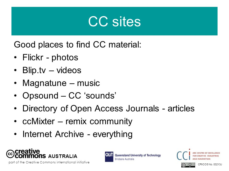 CC sites Good places to find CC material: Flickr - photos Blip.tv – videos Magnatune – music Opsound – CC 'sounds' Directory of Open Access Journals - articles ccMixter – remix community Internet Archive - everything AUSTRALIA part of the Creative Commons international initiative CRICOS No.