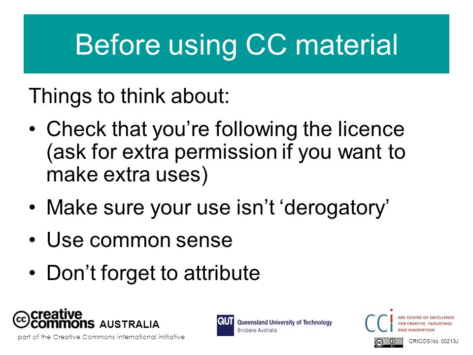 Before using CC material Things to think about: Check that you're following the licence (ask for extra permission if you want to make extra uses) Make sure your use isn't 'derogatory' Use common sense Don't forget to attribute AUSTRALIA part of the Creative Commons international initiative CRICOS No.