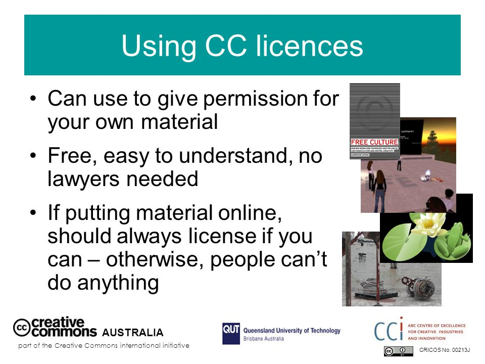 Using CC licences Can use to give permission for your own material Free, easy to understand, no lawyers needed If putting material online, should always license if you can – otherwise, people can't do anything AUSTRALIA part of the Creative Commons international initiative CRICOS No.