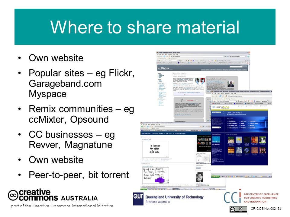 Where to share material Own website Popular sites – eg Flickr, Garageband.com Myspace Remix communities – eg ccMixter, Opsound CC businesses – eg Revver, Magnatune Own website Peer-to-peer, bit torrent AUSTRALIA part of the Creative Commons international initiative CRICOS No.