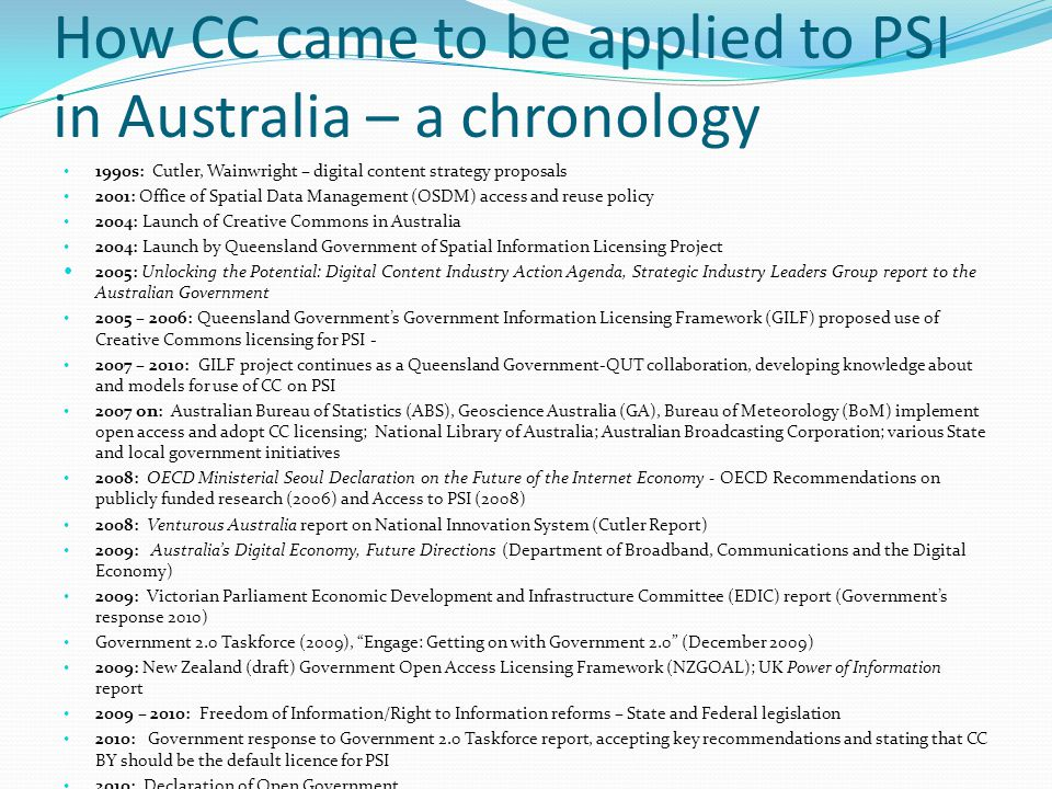 How CC came to be applied to PSI in Australia – a chronology 1990s: Cutler, Wainwright – digital content strategy proposals 2001: Office of Spatial Data Management (OSDM) access and reuse policy 2004: Launch of Creative Commons in Australia 2004: Launch by Queensland Government of Spatial Information Licensing Project 2005: Unlocking the Potential: Digital Content Industry Action Agenda, Strategic Industry Leaders Group report to the Australian Government 2005 – 2006: Queensland Government's Government Information Licensing Framework (GILF) proposed use of Creative Commons licensing for PSI - 2007 – 2010: GILF project continues as a Queensland Government-QUT collaboration, developing knowledge about and models for use of CC on PSI 2007 on: Australian Bureau of Statistics (ABS), Geoscience Australia (GA), Bureau of Meteorology (BoM) implement open access and adopt CC licensing; National Library of Australia; Australian Broadcasting Corporation; various State and local government initiatives 2008: OECD Ministerial Seoul Declaration on the Future of the Internet Economy - OECD Recommendations on publicly funded research (2006) and Access to PSI (2008) 2008: Venturous Australia report on National Innovation System (Cutler Report) 2009: Australia's Digital Economy, Future Directions (Department of Broadband, Communications and the Digital Economy) 2009: Victorian Parliament Economic Development and Infrastructure Committee (EDIC) report (Government's response 2010) Government 2.0 Taskforce (2009), Engage: Getting on with Government 2.0 (December 2009) 2009: New Zealand (draft) Government Open Access Licensing Framework (NZGOAL); UK Power of Information report 2009 – 2010: Freedom of Information/Right to Information reforms – State and Federal legislation 2010: Government response to Government 2.0 Taskforce report, accepting key recommendations and stating that CC BY should be the default licence for PSI 2010: Declaration of Open Government