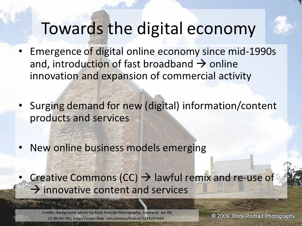 Towards the digital economy Emergence of digital online economy since mid-1990s and, introduction of fast broadband  online innovation and expansion of commercial activity Surging demand for new (digital) information/content products and services New online business models emerging Creative Commons (CC)  lawful remix and re-use of  innovative content and services Credits: Background photo by Rock Portrait Photography, Tasmania Jan 08, CC-BY-NC-ND, http://www.flickr.com/photos/hrdrck/3214297464 /