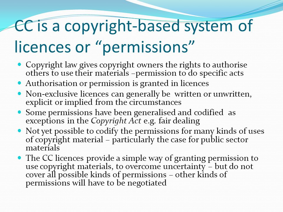 CC is a copyright-based system of licences or permissions Copyright law gives copyright owners the rights to authorise others to use their materials –permission to do specific acts Authorisation or permission is granted in licences Non-exclusive licences can generally be written or unwritten, explicit or implied from the circumstances Some permissions have been generalised and codified as exceptions in the Copyright Act e.g.