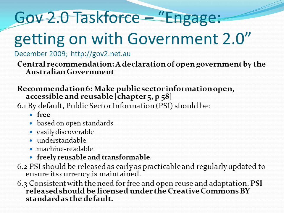 Gov 2.0 Taskforce – Engage: getting on with Government 2.0 December 2009; http://gov2.net.au Central recommendation: A declaration of open government by the Australian Government Recommendation 6: Make public sector information open, accessible and reusable [chapter 5, p 58] 6.1 By default, Public Sector Information (PSI) should be: free based on open standards easily discoverable understandable machine-readable freely reusable and transformable.