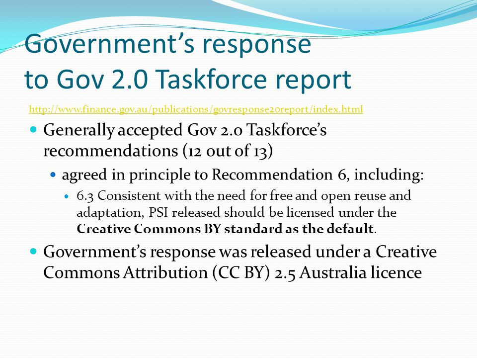 Government's response to Gov 2.0 Taskforce report http://www.finance.gov.au/publications/govresponse20report/index.html Generally accepted Gov 2.0 Taskforce's recommendations (12 out of 13) agreed in principle to Recommendation 6, including: 6.3 Consistent with the need for free and open reuse and adaptation, PSI released should be licensed under the Creative Commons BY standard as the default.