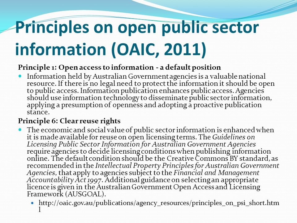 Principles on open public sector information (OAIC, 2011) Principle 1: Open access to information - a default position Information held by Australian Government agencies is a valuable national resource.