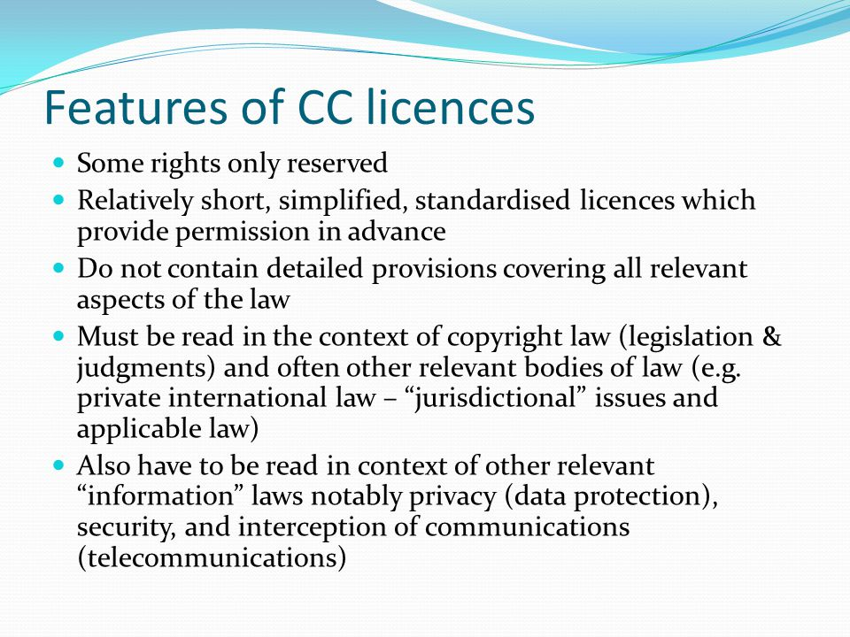 Features of CC licences Some rights only reserved Relatively short, simplified, standardised licences which provide permission in advance Do not contain detailed provisions covering all relevant aspects of the law Must be read in the context of copyright law (legislation & judgments) and often other relevant bodies of law (e.g.