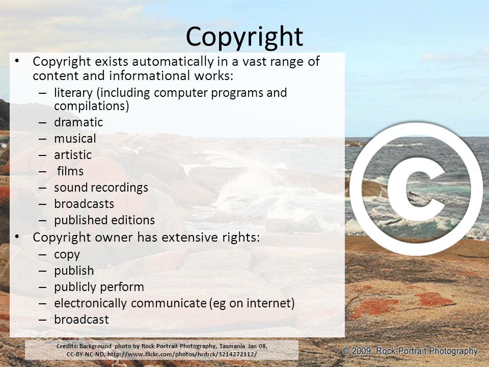 Copyright Copyright exists automatically in a vast range of content and informational works: – literary (including computer programs and compilations) – dramatic – musical – artistic – films – sound recordings – broadcasts – published editions Copyright owner has extensive rights: – copy – publish – publicly perform – electronically communicate (eg on internet) – broadcast Credits: Background photo by Rock Portrait Photography, Tasmania Jan 08, CC-BY-NC-ND, http://www.flickr.com/photos/hrdrck/3214272112/