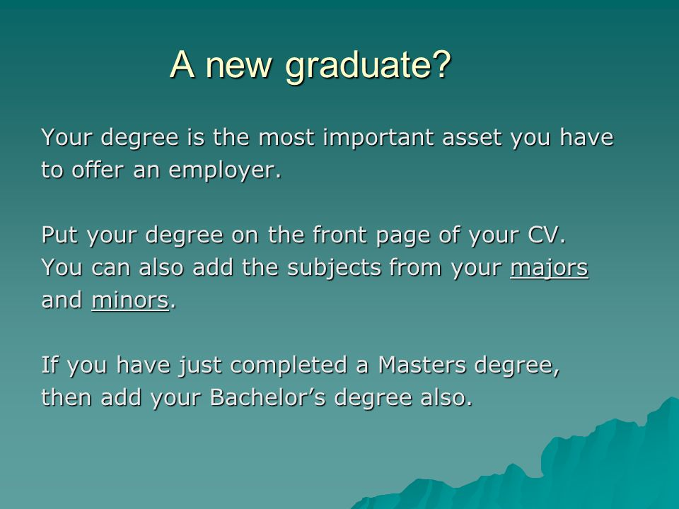 A new graduate. Your degree is the most important asset you have to offer an employer.