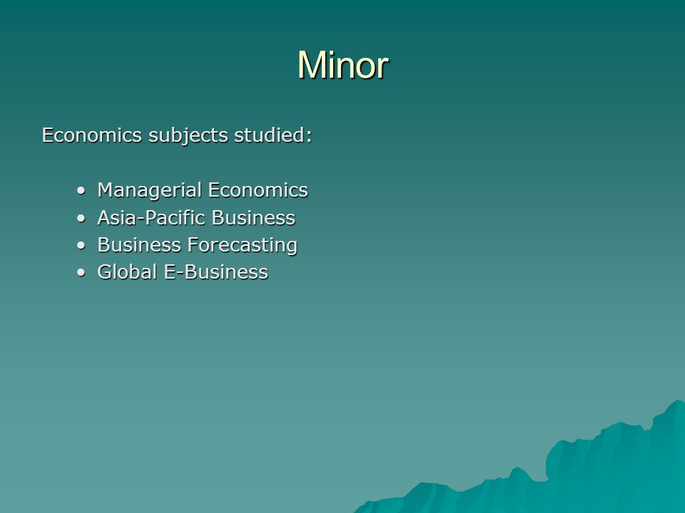 Minor Economics subjects studied: Managerial EconomicsManagerial Economics Asia-Pacific BusinessAsia-Pacific Business Business ForecastingBusiness Forecasting Global E-BusinessGlobal E-Business