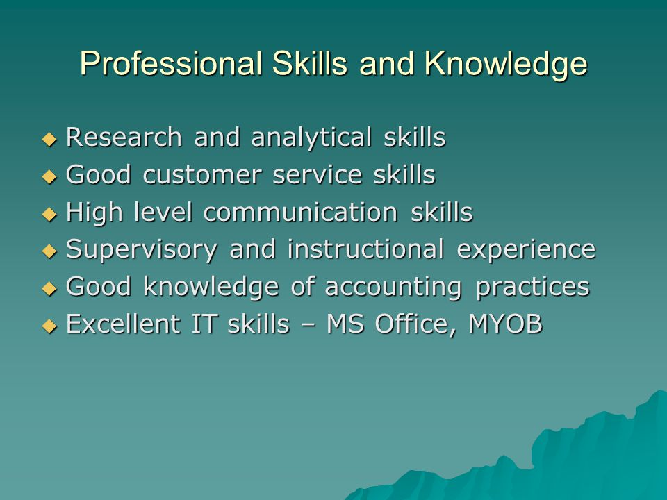 Professional Skills and Knowledge  Research and analytical skills  Good customer service skills  High level communication skills  Supervisory and instructional experience  Good knowledge of accounting practices  Excellent IT skills – MS Office, MYOB
