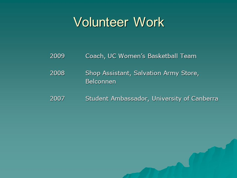 Volunteer Work 2009Coach, UC Women's Basketball Team 2008Shop Assistant, Salvation Army Store, Belconnen 2007Student Ambassador, University of Canberra