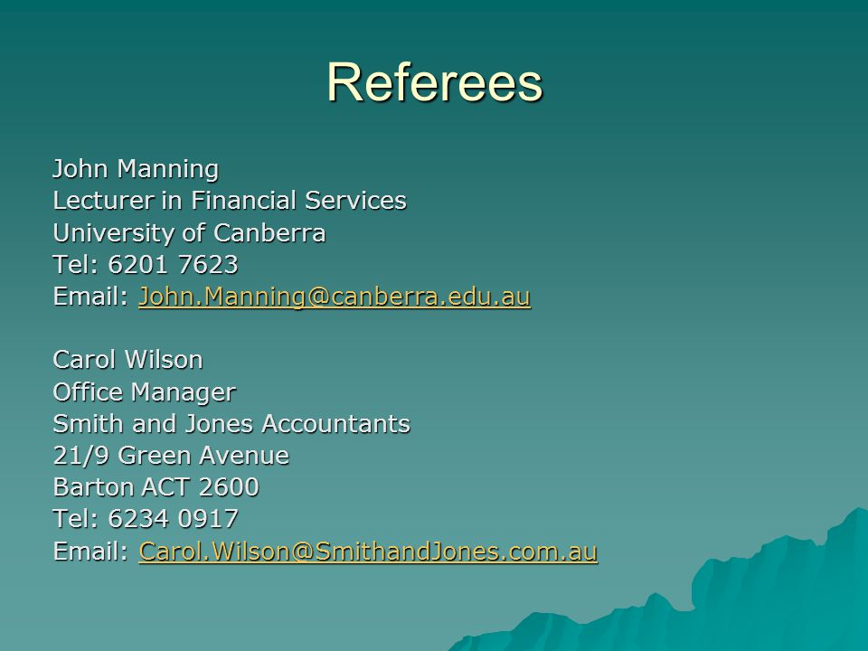 Referees John Manning Lecturer in Financial Services University of Canberra Tel: 6201 7623 Email: John.Manning@canberra.edu.au John.Manning@canberra.edu.au Carol Wilson Office Manager Smith and Jones Accountants 21/9 Green Avenue Barton ACT 2600 Tel: 6234 0917 Email: Carol.Wilson@SmithandJones.com.au Carol.Wilson@SmithandJones.com.au