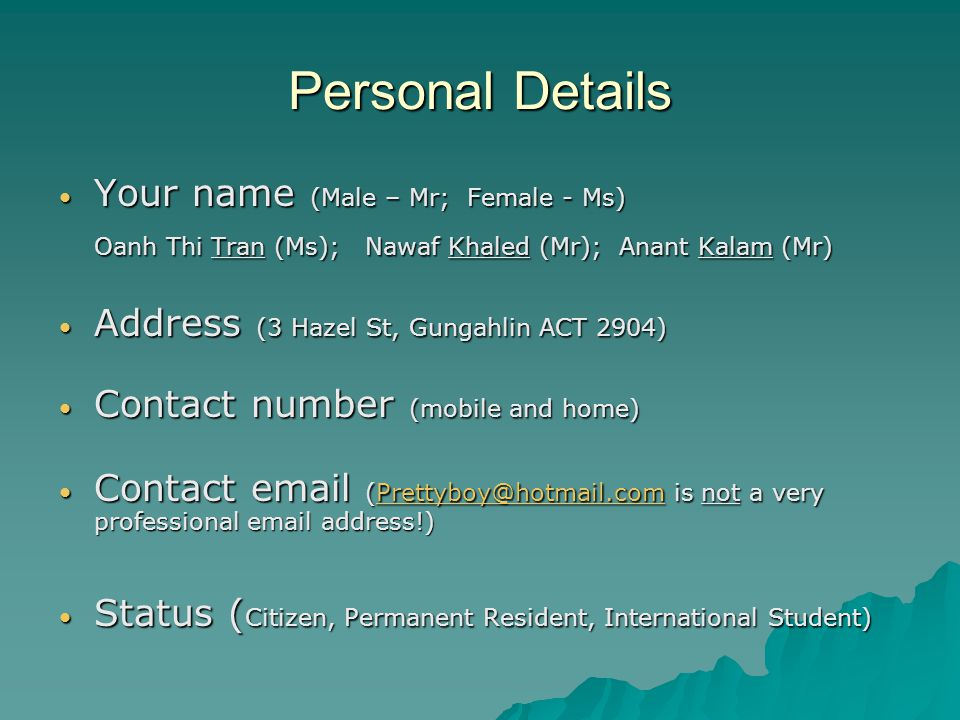 Personal Details Your name (Male – Mr; Female - Ms) Your name (Male – Mr; Female - Ms) Oanh Thi Tran (Ms); Nawaf Khaled (Mr); Anant Kalam (Mr) Address (3 Hazel St, Gungahlin ACT 2904) Address (3 Hazel St, Gungahlin ACT 2904) Contact number (mobile and home) Contact number (mobile and home) Contact email (Prettyboy@hotmail.com is not a very professional email address!) Contact email (Prettyboy@hotmail.com is not a very professional email address!)Prettyboy@hotmail.com Status ( Citizen, Permanent Resident, International Student) Status ( Citizen, Permanent Resident, International Student)