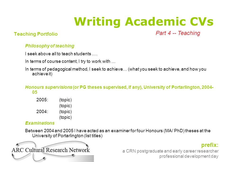 prefix: a CRN postgraduate and early career researcher professional development day Writing Academic CVs Teaching Portfolio Philosophy of teaching I seek above all to teach students ….