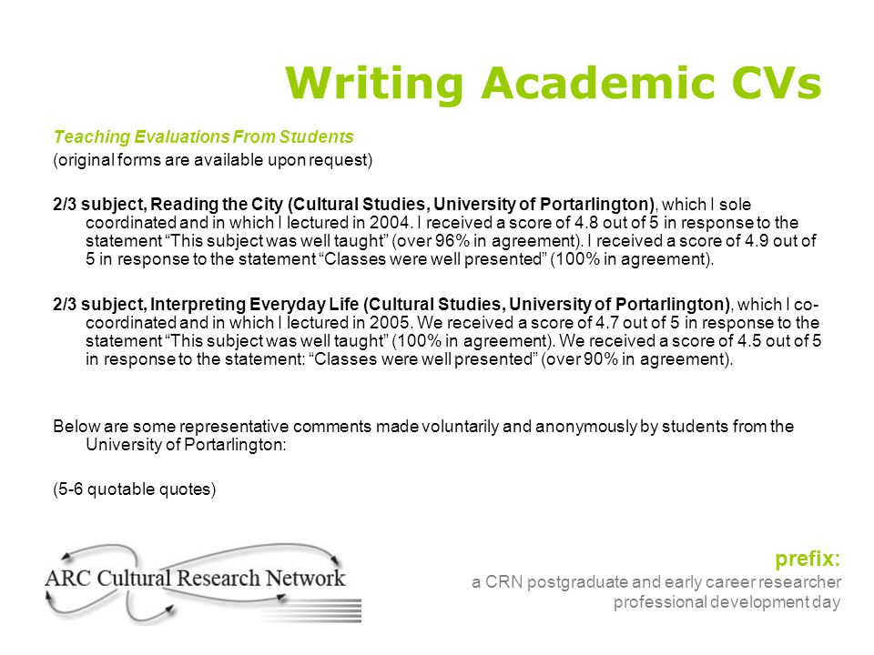 prefix: a CRN postgraduate and early career researcher professional development day Writing Academic CVs Teaching Evaluations From Students (original forms are available upon request) 2/3 subject, Reading the City (Cultural Studies, University of Portarlington), which I sole coordinated and in which I lectured in 2004.