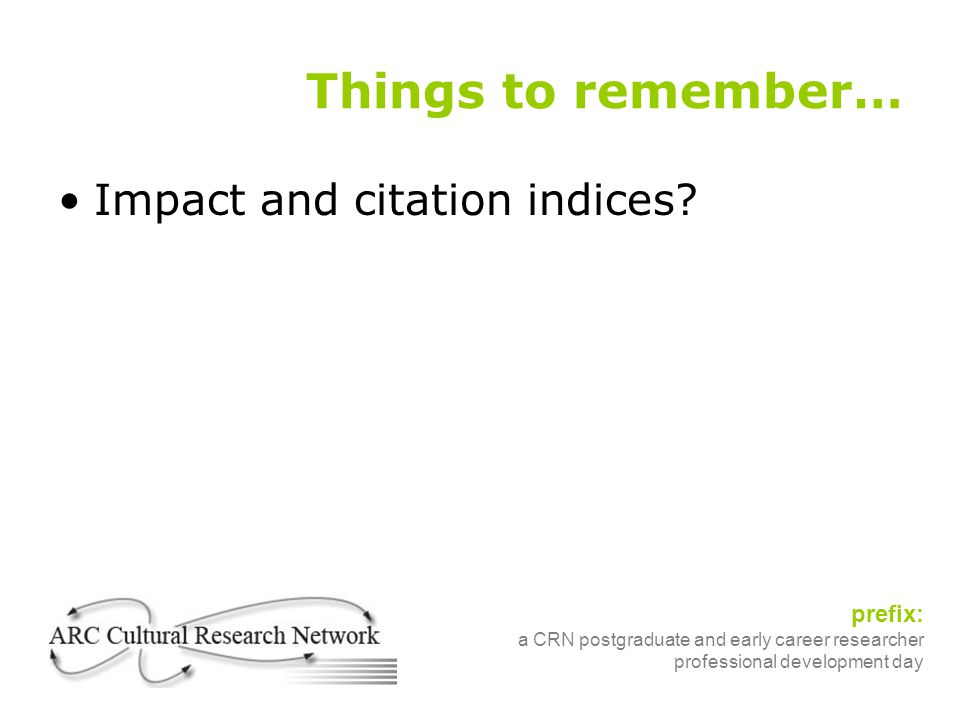 prefix: a CRN postgraduate and early career researcher professional development day Things to remember… Impact and citation indices?