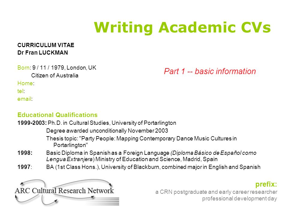Writing Academic CVs CURRICULUM VITAE Dr Fran LUCKMAN Born: 9 / 11 / 1979, London, UK Citizen of Australia Home: tel: email: Educational Qualification