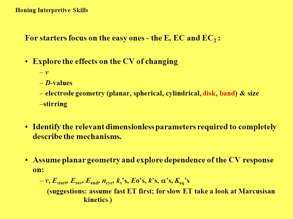 Honing Interpretive Skills For starters focus on the easy ones - the E, EC and EC 2 : Explore the effects on the CV of changing – v – D-values – electrode geometry (planar, spherical, cylindrical, disk, band) & size –stirring Identify the relevant dimensionless parameters required to completely describe the mechanisms.