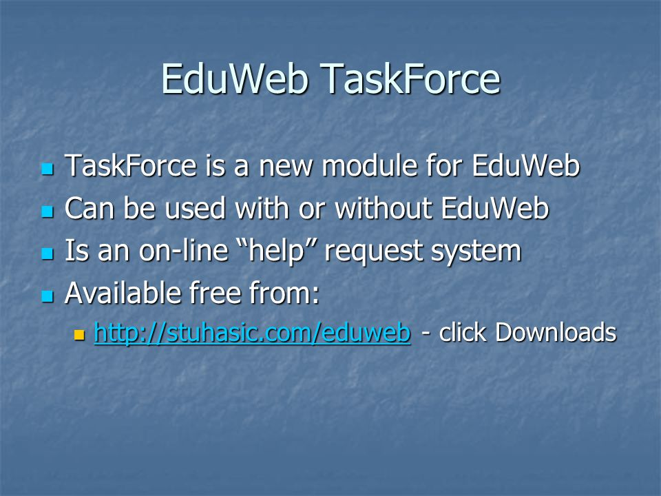 EduWeb TaskForce TaskForce is a new module for EduWeb TaskForce is a new module for EduWeb Can be used with or without EduWeb Can be used with or without EduWeb Is an on-line help request system Is an on-line help request system Available free from: Available free from: http://stuhasic.com/eduweb - click Downloads http://stuhasic.com/eduweb - click Downloads http://stuhasic.com/eduweb