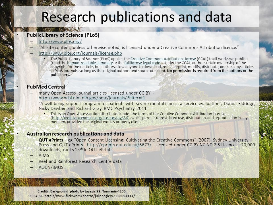 Research publications and data Public Library of Science (PLoS) – http://www.plos.org/ http://www.plos.org/ – All site content, unless otherwise noted, is licensed under a Creative Commons Attribution licence. – http://www.plos.org/journals/license.php http://www.plos.org/journals/license.php The Public Library of Science (PLoS) applies the Creative Commons Attribution License (CCAL) to all works we publish (read the human-readable summary or the full license legal code).