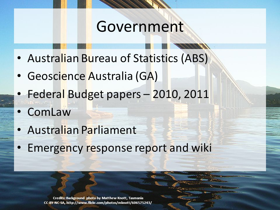 Government Australian Bureau of Statistics (ABS) Geoscience Australia (GA) Federal Budget papers – 2010, 2011 ComLaw Australian Parliament Emergency response report and wiki Credits: Background photo by Matthew Knott, Tasmania CC-BY-NC-SA, http://www.flickr.com/photos/mknott/606575243/