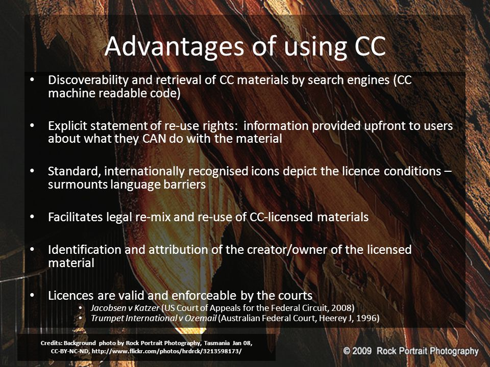 Advantages of using CC Discoverability and retrieval of CC materials by search engines (CC machine readable code) Explicit statement of re-use rights: information provided upfront to users about what they CAN do with the material Standard, internationally recognised icons depict the licence conditions – surmounts language barriers Facilitates legal re-mix and re-use of CC-licensed materials Identification and attribution of the creator/owner of the licensed material Licences are valid and enforceable by the courts Jacobsen v Katzer (US Court of Appeals for the Federal Circuit, 2008) Trumpet International v Ozemail (Australian Federal Court, Heerey J, 1996) Credits: Background photo by Rock Portrait Photography, Tasmania Jan 08, CC-BY-NC-ND, http://www.flickr.com/photos/hrdrck/3213598173/