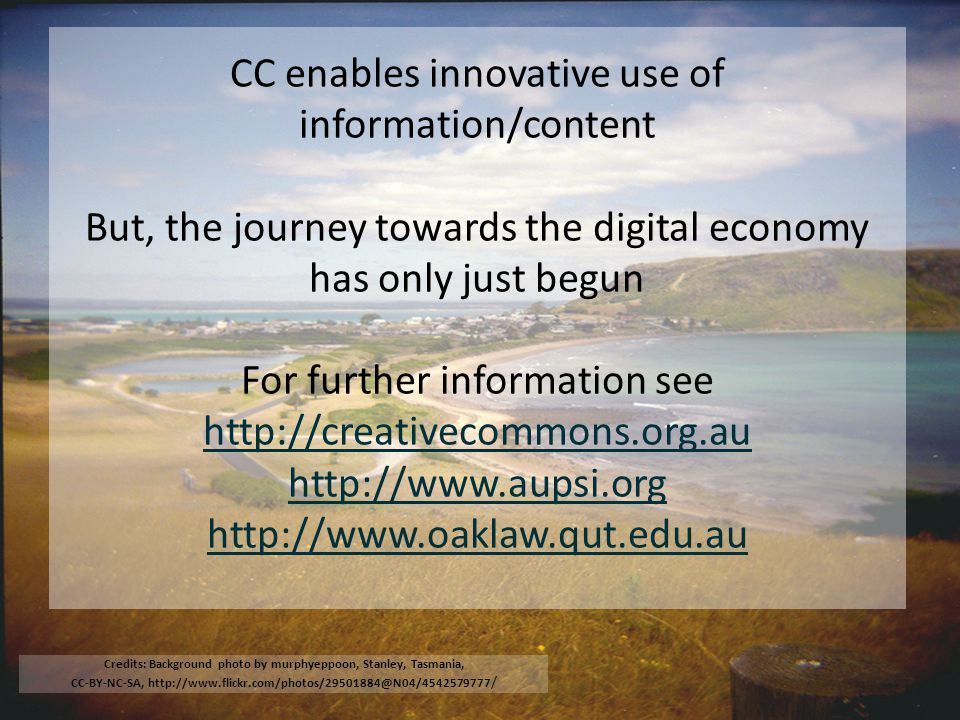 CC enables innovative use of information/content But, the journey towards the digital economy has only just begun For further information see http://creativecommons.org.au http://www.aupsi.org http://www.oaklaw.qut.edu.au http://creativecommons.org.au http://www.aupsi.org http://www.oaklaw.qut.edu.au Credits: Background photo by murphyeppoon, Stanley, Tasmania, CC-BY-NC-SA, http://www.flickr.com/photos/29501884@N04/4542579777 /