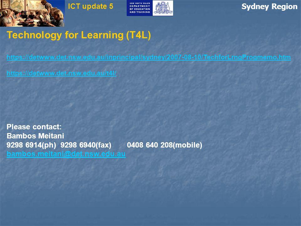 Sydney Region ICT update 5 Technology for Learning (T4L) https://detwww.det.nsw.edu.au/inprincipal/sydney/2007-08-10/TechforLrngProgmemo.htm https://detwww.det.nsw.edu.au/t4l/ Please contact: Bambos Meitani 9298 6914(ph) 9298 6940(fax)0408 640 208(mobile) bambos.meitani@det.nsw.edu.au