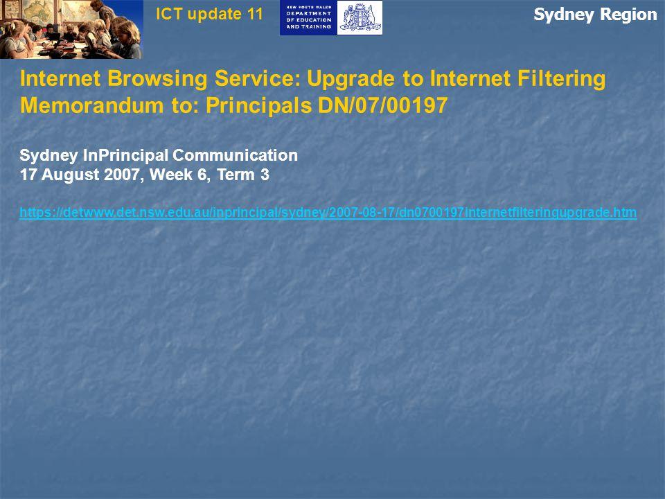 Sydney Region ICT update 11 Internet Browsing Service: Upgrade to Internet Filtering Memorandum to: Principals DN/07/00197 Sydney InPrincipal Communication 17 August 2007, Week 6, Term 3 https://detwww.det.nsw.edu.au/inprincipal/sydney/2007-08-17/dn0700197internetfilteringupgrade.htm
