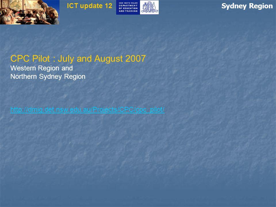 Sydney Region ICT update 12 CPC Pilot : July and August 2007 Western Region and Northern Sydney Region http://dmig.det.nsw.edu.au/Projects/CPC/cpc_pilot/