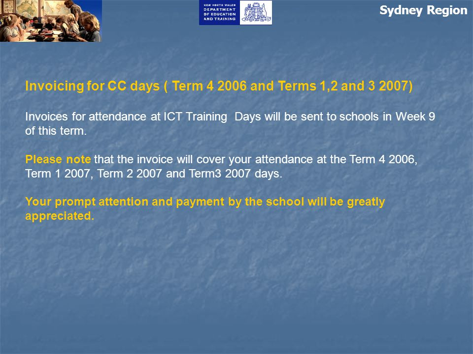 Sydney Region Invoicing for CC days ( Term 4 2006 and Terms 1,2 and 3 2007) Invoices for attendance at ICT Training Days will be sent to schools in We